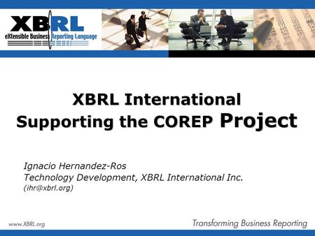 XBRL International Supporting the COREP Project Ignacio Hernandez-Ros Technology Development, XBRL International Inc.