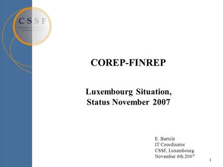 1 COREP-FINREP Luxembourg Situation, Status November 2007 E. Bartolé IT Coordinator CSSF, Luxembourg November 6th 2007.