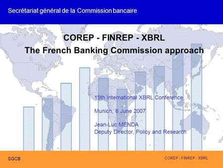COREP - FINREP - XBRL SGCB COREP - FINREP - XBRL The French Banking Commission approach 15th International XBRL Conference Munich, 6 June 2007 Jean-Luc.