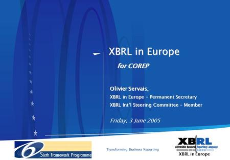 XBRL in Europe Olivier Servais, XBRL in Europe – Permanent Secretary XBRL Intl Steering Committee – Member Friday, 3 June 2005 for COREP.