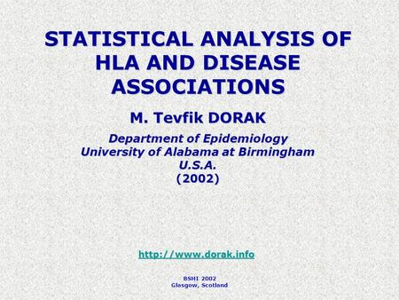 BSHI 2002 Glasgow, Scotland STATISTICAL ANALYSIS OF HLA AND DISEASE ASSOCIATIONS M. Tevfik DORAK Department of Epidemiology University of Alabama at Birmingham.