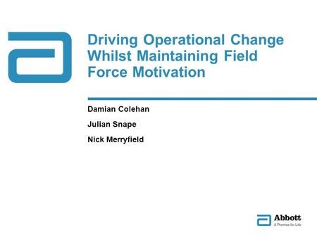 Driving Operational Change Whilst Maintaining Field Force Motivation Damian Colehan Julian Snape Nick Merryfield.