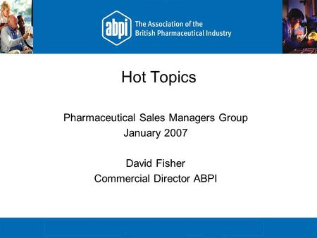 Hot Topics Pharmaceutical Sales Managers Group January 2007 David Fisher Commercial Director ABPI.