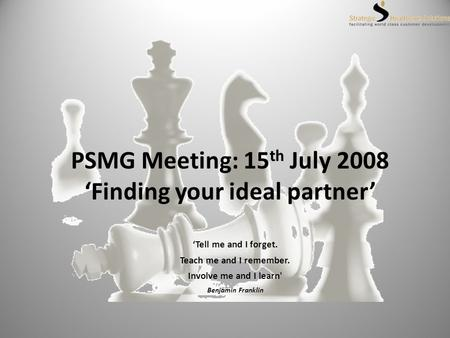 PSMG Meeting: 15 th July 2008 Finding your ideal partner Tell me and I forget. Teach me and I remember. Involve me and I learn' Benjamin Franklin.