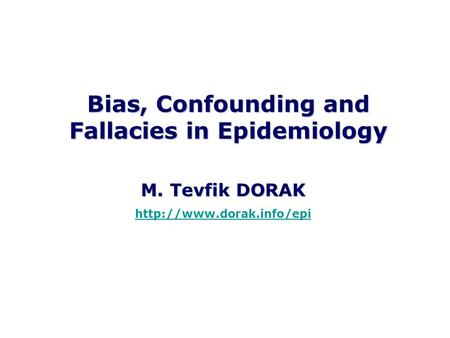 Bias, Confounding and Fallacies in Epidemiology M. Tevfik DORAK