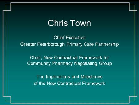 Chris Town Chief Executive Greater Peterborough Primary Care Partnership Chair, New Contractual Framework for Community Pharmacy Negotiating Group The.