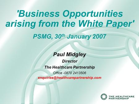 'Business Opportunities arising from the White Paper' PSMG, 30 th January 2007 Paul Midgley Director The Healthcare Partnership Office -0870 2413506