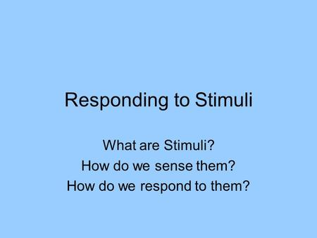 Responding to Stimuli What are Stimuli? How do we sense them? How do we respond to them?