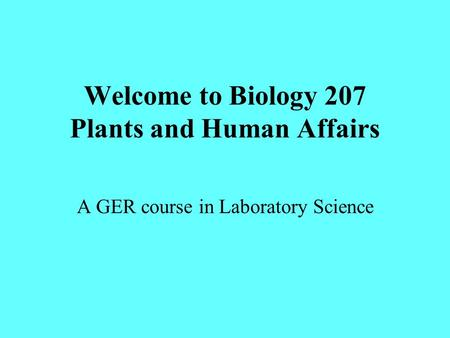 Welcome to Biology 207 Plants and Human Affairs A GER course in Laboratory Science.
