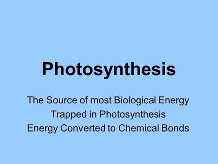 Photosynthesis The Source of most Biological Energy Trapped in Photosynthesis Energy Converted to Chemical Bonds.