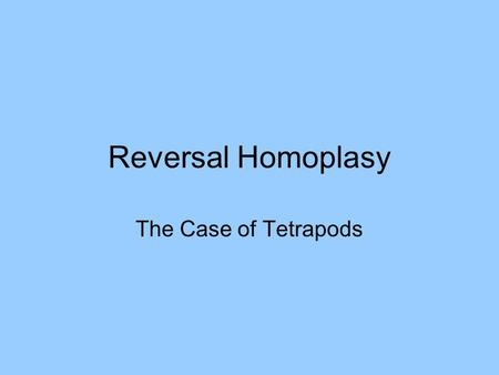 Reversal Homoplasy The Case of Tetrapods. Tetrapod limbs are complex Ball joint at girdle (pectoral or pelvic) Proximal segment has one heavy bone Hinge.