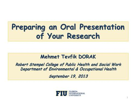 Preparing an Oral Presentation of Your Research Mehmet Tevfik DORAK Robert Stempel College of Public Health and Social Work Department of Environmental.