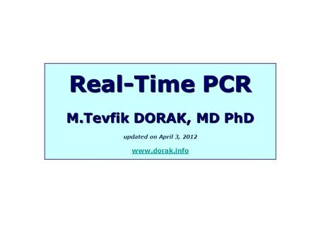Real-Time PCR M.Tevfik DORAK, MD PhD updated on April 3, 2012 www.dorak.info.