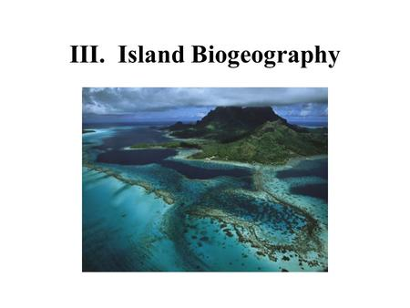 III. Island Biogeography. Biogeography: The study of the distribution of organisms in space and time.