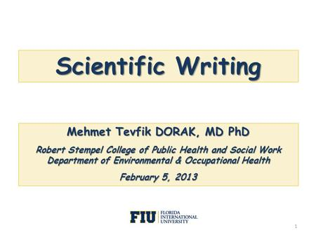 Scientific Writing Mehmet Tevfik DORAK, MD PhD Robert Stempel College of Public Health and Social Work Department of Environmental & Occupational Health.