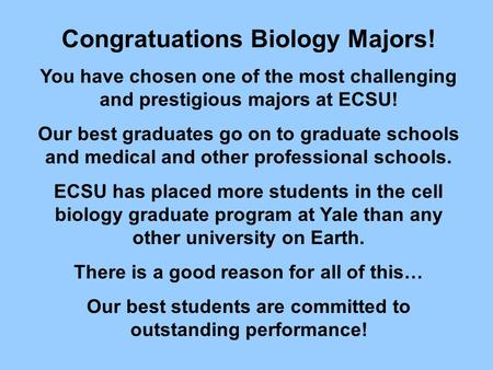 Congratuations Biology Majors! You have chosen one of the most challenging and prestigious majors at ECSU! Our best graduates go on to graduate schools.