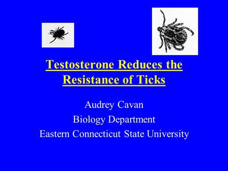 Testosterone Reduces the Resistance of Ticks Audrey Cavan Biology Department Eastern Connecticut State University.