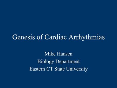 Genesis of Cardiac Arrhythmias Mike Hansen Biology Department Eastern CT State University.
