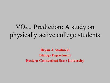 VO 2max Prediction: A study on physically active college students Bryan J. Stadnicki Biology Department Eastern Connecticut State University.