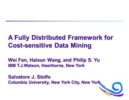 A Fully Distributed Framework for Cost-sensitive Data Mining Wei Fan, Haixun Wang, and Philip S. Yu IBM T.J.Watson, Hawthorne, New York Salvatore J. Stolfo.