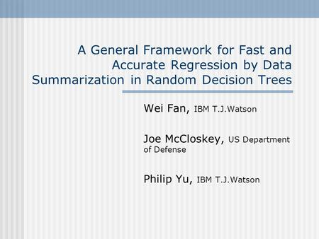 A General Framework for Fast and Accurate Regression by Data Summarization in Random Decision Trees Wei Fan, IBM T.J.Watson Joe McCloskey, US Department.