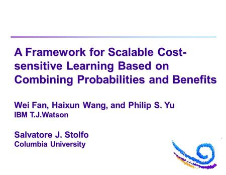A Framework for Scalable Cost- sensitive Learning Based on Combining Probabilities and Benefits Wei Fan, Haixun Wang, and Philip S. Yu IBM T.J.Watson Salvatore.