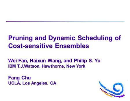 Pruning and Dynamic Scheduling of Cost-sensitive Ensembles Wei Fan, Haixun Wang, and Philip S. Yu IBM T.J.Watson, Hawthorne, New York Fang Chu UCLA, Los.