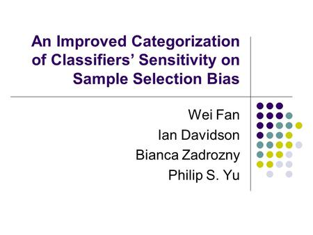 An Improved Categorization of Classifiers Sensitivity on Sample Selection Bias Wei Fan Ian Davidson Bianca Zadrozny Philip S. Yu.