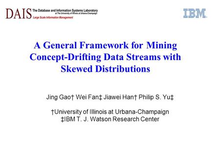 A General Framework for Mining Concept-Drifting Data Streams with Skewed Distributions Jing Gao Wei Fan Jiawei Han Philip S. Yu University of Illinois.