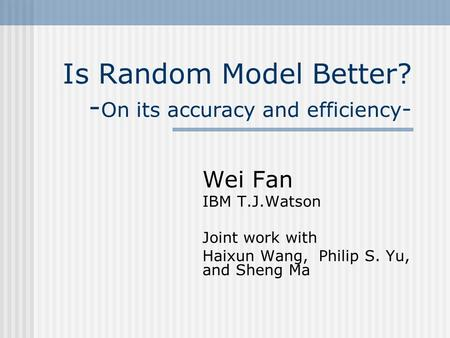 Is Random Model Better? - On its accuracy and efficiency - Wei Fan IBM T.J.Watson Joint work with Haixun Wang, Philip S. Yu, and Sheng Ma.