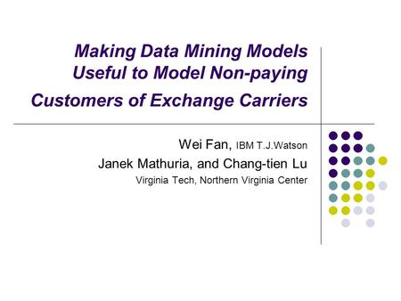 Making Data Mining Models Useful to Model Non-paying Customers of Exchange Carriers Wei Fan, IBM T.J.Watson Janek Mathuria, and Chang-tien Lu Virginia.