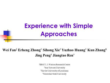 Experience with Simple Approaches Wei Fan Erheng Zhong Sihong Xie Yuzhao Huang Kun Zhang $ Jing Peng # Jiangtao Ren IBM T. J. Watson Research Center Sun.