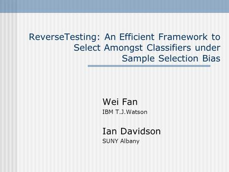 ReverseTesting: An Efficient Framework to Select Amongst Classifiers under Sample Selection Bias Wei Fan IBM T.J.Watson Ian Davidson SUNY Albany.