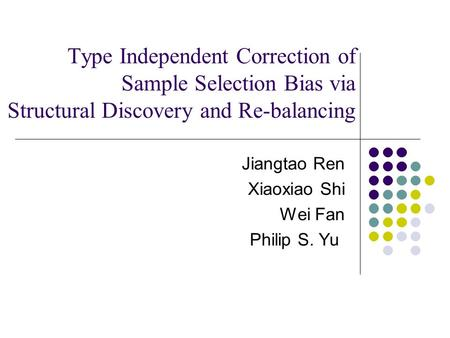 Type Independent Correction of Sample Selection Bias via Structural Discovery and Re-balancing Jiangtao Ren Xiaoxiao Shi Wei Fan Philip S. Yu.