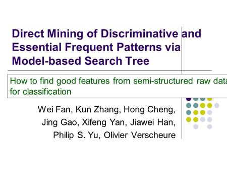 Direct Mining of Discriminative and Essential Frequent Patterns via Model-based Search Tree Wei Fan, Kun Zhang, Hong Cheng, Jing Gao, Xifeng Yan, Jiawei.