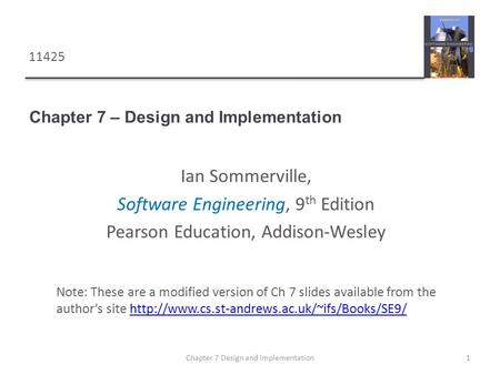 Chapter 7 – Design and Implementation 1Chapter 7 Design and implementation Note: These are a modified version of Ch 7 slides available from the authors.