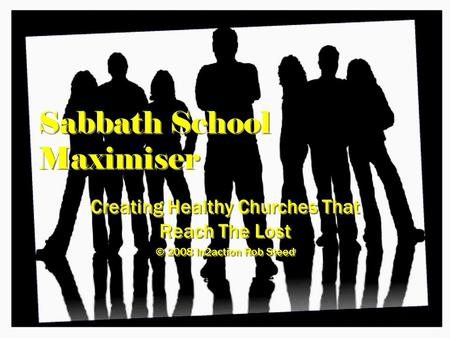 Sabbath School Maximiser Creating Healthy Churches That Reach The Lost © 2008 In2action Rob Steed Creating Healthy Churches That Reach The Lost © 2008.