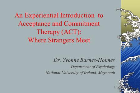 1 An Experiential Introduction to Acceptance and Commitment Therapy (ACT): Where Strangers Meet Dr. Yvonne Barnes-Holmes Department of Psychology National.