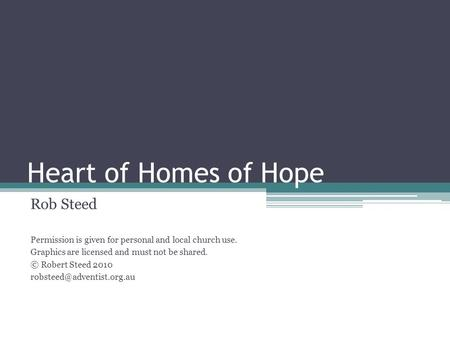 Heart of Homes of Hope Rob Steed Permission is given for personal and local church use. Graphics are licensed and must not be shared. © Robert Steed 2010.