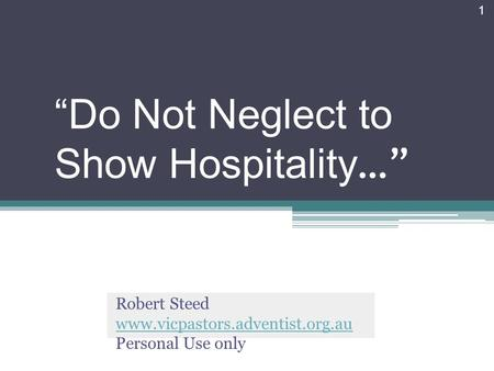 Do Not Neglect to Show Hospitality … Robert Steed www.vicpastors.adventist.org.au Personal Use only 1.