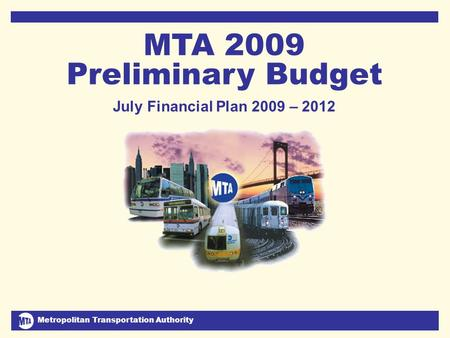 Metropolitan Transportation Authority July 2008 Financial Plan 2009-2012 1 MTA 2009 Preliminary Budget July Financial Plan 2009 – 2012 DJC.