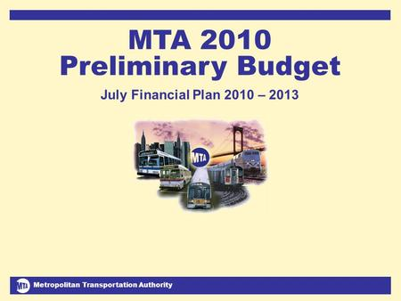 Metropolitan Transportation Authority July 2009 Financial Plan 2010-2013 1 MTA 2010 Preliminary Budget July Financial Plan 2010 – 2013.
