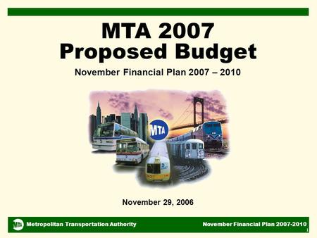 Metropolitan Transportation Authority November Financial Plan 2007-2010 1 November 29, 2006 MTA 2007 Proposed Budget November Financial Plan 2007 – 2010.