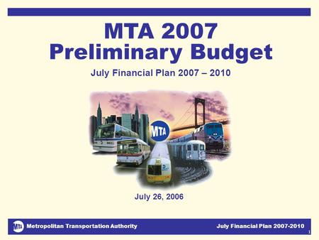 Metropolitan Transportation Authority July Financial Plan 2007-2010 1 July 26, 2006 MTA 2007 Preliminary Budget July Financial Plan 2007 – 2010 DJC.