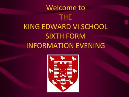 Welcome to THE KING EDWARD VI SCHOOL SIXTH FORM INFORMATION EVENING.