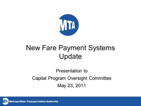 Metropolitan Transportation Authority New Fare Payment Systems Update Presentation to Capital Program Oversight Committee May 23, 2011.