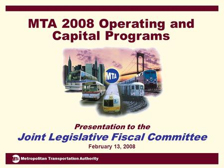 Metropolitan Transportation Authority Presentation to the Joint Legislative Fiscal Committee February 13, 2008 MTA 2008 Operating and Capital Programs.