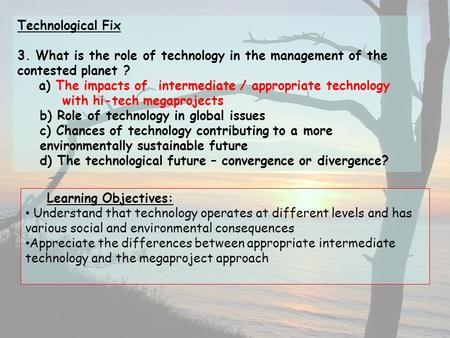 Technological Fix 3. What is the role of technology in the management of the contested planet ? a) The impacts of intermediate / appropriate technology.