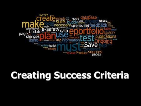 Creating Success Criteria. Success Criteria Success Criteria are important when carrying out a piece of work. Depending on your target level, you will.