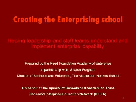 1 Creating the Enterprising school Helping leadership and staff teams understand and implement enterprise capability Prepared by the Reed Foundation Academy.